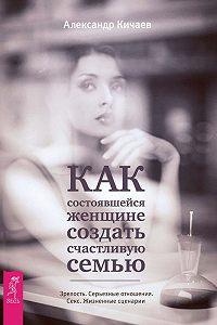 Александр Кичаев -Как состоявшейся женщине создать счастливую семью. Зрелость. Серьезные отношения. Секс. Жизненные сценарии