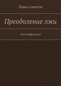 Павел Амитов - Преодолениелжи
