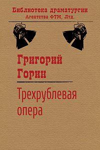 Григорий Горин - Трехрублевая опера