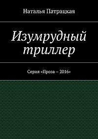 Наталья Патрацкая -Изумрудный триллер. Серия «Проза – 2016»