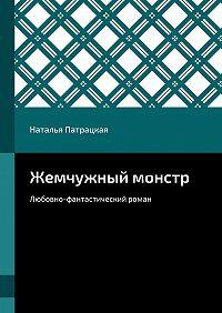 Наталья Патрацкая -Жемчужный монстр. Любовно-фантастический роман