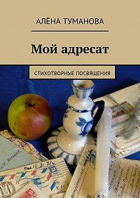 Алёна Туманова -Мой адресат. Стихотворные посвящения