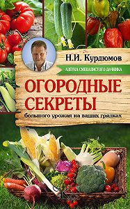 Николай Курдюмов - Огородные секреты большого урожая на ваших грядках