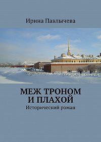Ирина Павлычева -Меж троном иплахой. Исторический роман