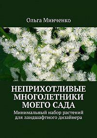 Ольга Минченко -Неприхотливые многолетники моегосада. Минимальный набор растений дляландшафтного дизайнера