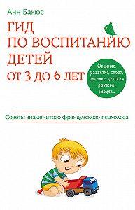 Анн Бакюс - Гид по воспитанию детей от 3 до 6 лет. Советы знаменитого французского психолога