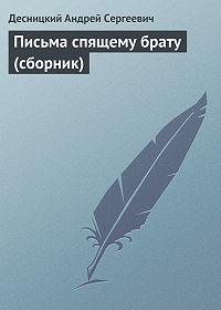 Десницкий Андрей Сергеевич - Письма спящему брату (сборник)