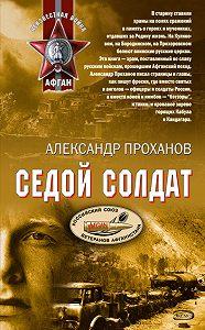 Александр Проханов -Седой солдат