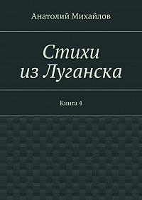 Анатолий Михайлов -Стихи изЛуганска. Книга 4
