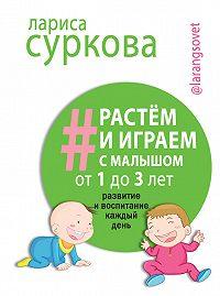Лариса Суркова -Растем и играем с малышом от 1 до 3 лет. Развитие и воспитание каждый день