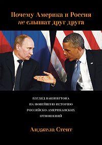 Анджела Стент - Почему Америка и Россия не слышат друг друга? Взгляд Вашингтона на новейшую историю российско-американских отношений