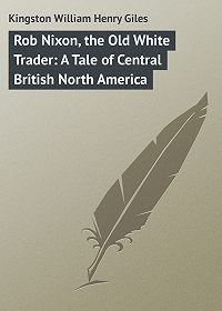 William Kingston -Rob Nixon, the Old White Trader: A Tale of Central British North America