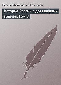 Сергей Соловьев -История России с древнейших времен. Том 8