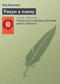 Кир Булычев - Разум в плену