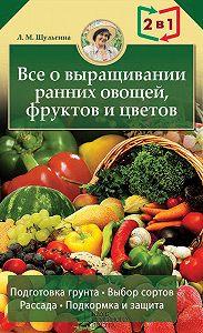 Людмила Шульгина -Все о выращивании ранних овощей, фруктов и цветов