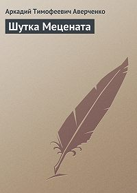 Аркадий Тимофеевич Аверченко -Шутка Мецената