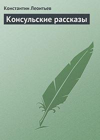 Константин Леонтьев -Консульские рассказы