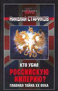 Николай Стариков - Кто убил Российскую Империю?