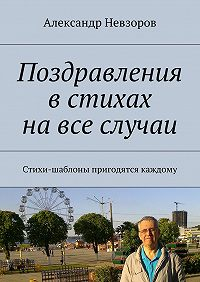 Александр Невзоров -Поздравления встихах навсе случаи. Стихи-шаблоны пригодятся каждому
