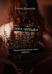 Анна Данилова -Пора черешен. Научи меня играть, жить, любить…