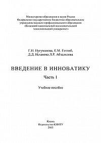 Г. Нугуманова, Л. Абзалилова, Е. Готлиб, Д. Исхакова - Введение в инноватику. Часть 1