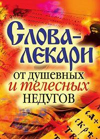 Вера Куликова - Слова-лекари от душевных и телесных недугов