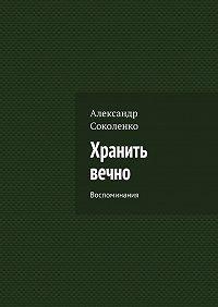 Александр Соколенко -Хранить вечно. Воспоминания