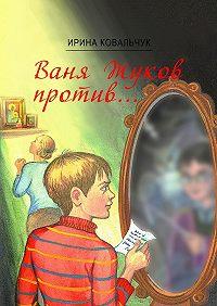Ирина Ковальчук -Ваня Жуков против… Книга для детей и родителей
