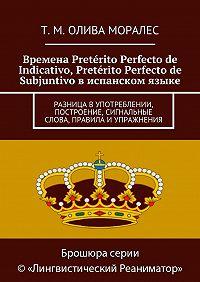 Т. Олива Моралес -Времена Pretérito Perfecto de Indicativo, Pretérito Perfecto de Subjuntivo виспанском языке. Разница в употреблении, построение, сигнальные слова, правила иупражнения