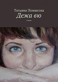 Татьяна Помысова -Дежавю. Стихи