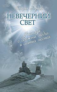 Валерия Алфеева -Невечерний свет: Рассказы о Божьих людях и святых местах