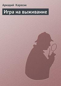 Аркадий Карасик -Игра на выживание