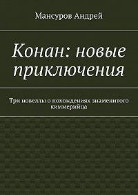 Мансуров Андрей -Конан: новые приключения. Три новеллы опохождениях знаменитого киммерийца