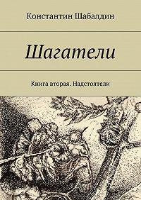 Константин Шабалдин - Шагатели. Книга вторая. Надстоятели