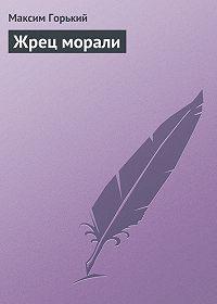 Максим Горький - Жрец морали