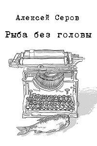 Алексей Серов -Рыба без головы (сборник)