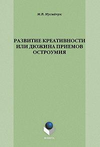 М. В. Мусийчук -Развитие креативности, или Дюжина приемов остроумия