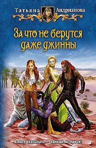 Татьяна Андрианова -За что не берутся даже джинны