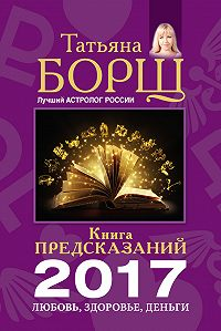 Татьяна Борщ -Книга предсказаний на 2017 год. Любовь, здоровье, деньги