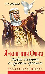 Наталья Павлищева - Я – княгиня Ольга. Первая женщина на русском престоле