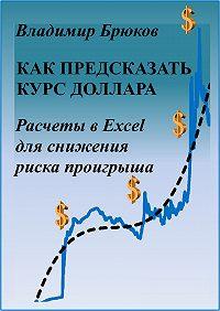 Владимир Брюков -Как предсказать курс доллара. Расчеты в Excel для снижения риска проигрыша