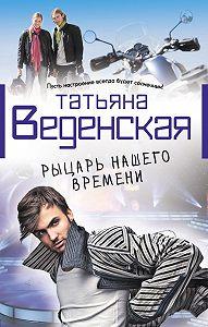 Татьяна Веденская -Рыцарь нашего времени