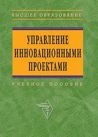 Коллектив Авторов - Управление инновационными проектами: учебное пособие