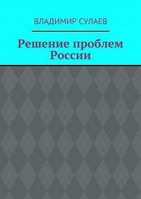 Владимир Сулаев -Решение проблем России