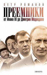 Петр Романов -Преемники: От Ивана III до Дмитрия Медведева