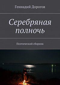 Геннадий Дорогов -Серебряная полночь. Поэтический сборник