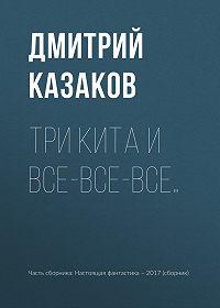 Дмитрий Казаков -Три кита и все-все-все…