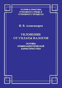 Игорь Александров -Уклонение от уплаты налогов. Основы криминалистической характеристики
