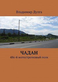 Владимир Дулга - Чадан. 486-ймотострелковыйполк