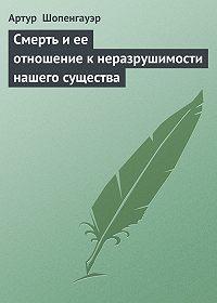 Артур  Шопенгауэр -Смерть и ее отношение к неразрушимости нашего существа